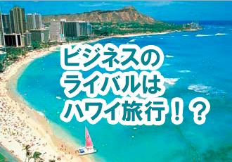 ビジネスのライバルはハワイ旅行!?
